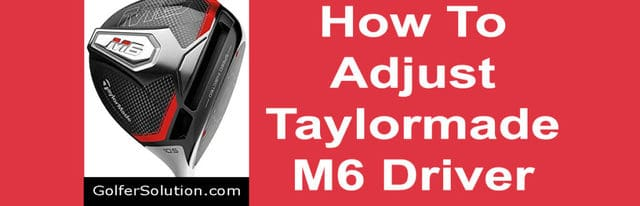 How To Adjust Taylormade M6 Driver